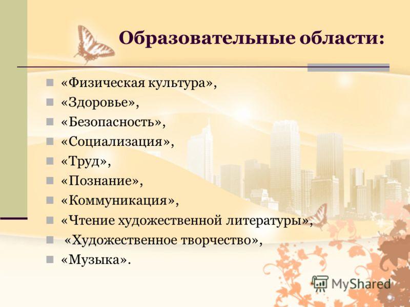 Образовательные области: «Физическая культура», «Здоровье», «Безопасность», «Социализация», «Труд», «Познание», «Коммуникация», «Чтение художественной литературы», «Художественное творчество», «Музыка».