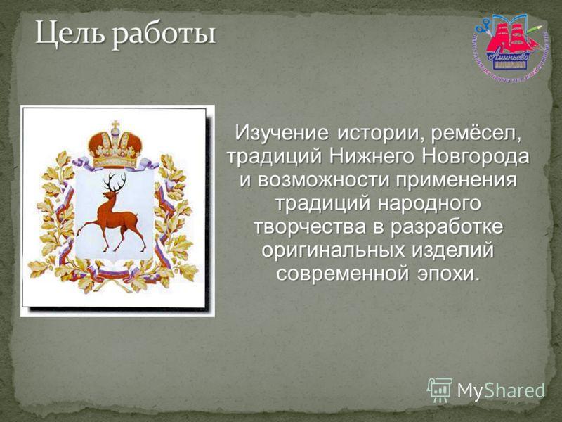 Изучение истории, ремёсел, традиций Нижнего Новгорода и возможности применения традиций народного творчества в разработке оригинальных изделий современной эпохи.