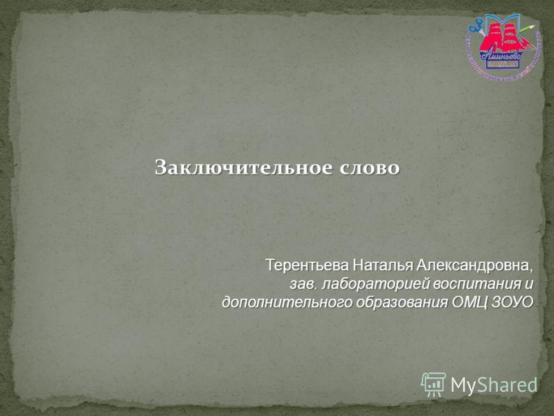 Заключительное слово Терентьева Наталья Александровна, зав. лабораторией воспитания и дополнительного образования ОМЦ ЗОУО