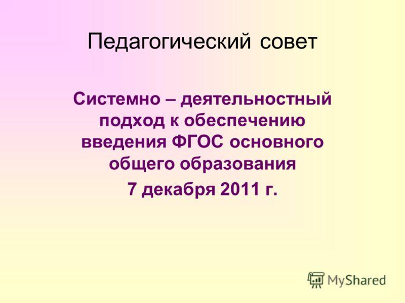 Педагогический совет Системно – деятельностный подход к обеспечению введения ФГОС основного общего образования 7 декабря 2011 г.