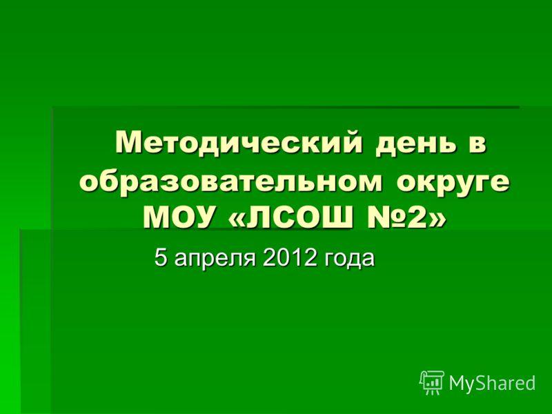 Методический день в образовательном округе МОУ «ЛСОШ 2» Методический день в образовательном округе МОУ «ЛСОШ 2» 5 апреля 2012 года