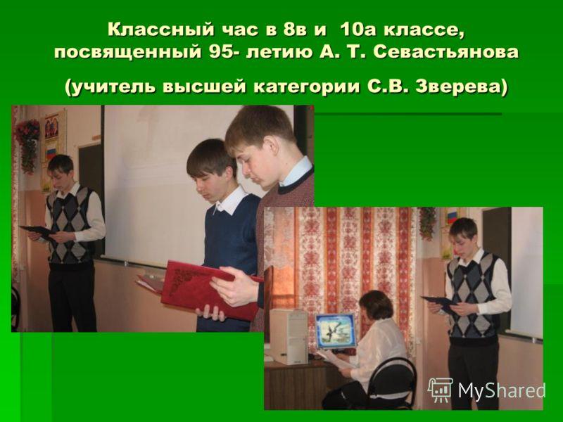 Классный час в 8в и 10а классе, посвященный 95- летию А. Т. Севастьянова (учитель высшей категории С.В. Зверева)