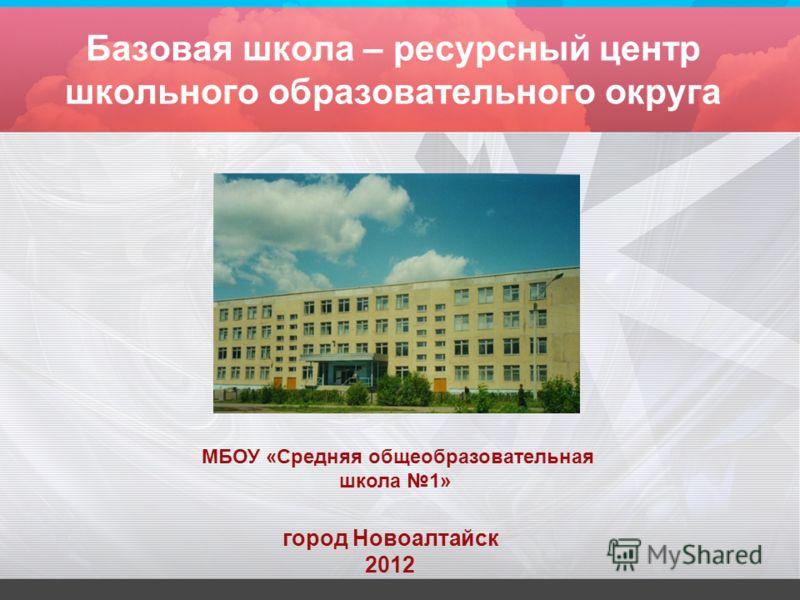 Базовая школа – ресурсный центр школьного образовательного округа город Новоалтайск 2012 МБОУ «Средняя общеобразовательная школа 1»