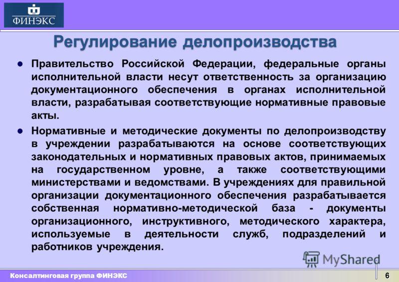 Консалтинговая группа ФИНЭКС 6 Правительство Российской Федерации, федеральные органы исполнительной власти несут ответственность за организацию документационного обеспечения в органах исполнительной власти, разрабатывая соответствующие нормативные п