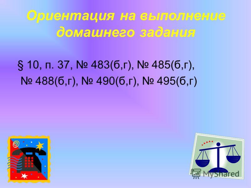 Ориентация на выполнение домашнего задания § 10, п. 37, 483(б,г), 485(б,г), 488(б,г), 490(б,г), 495(б,г)