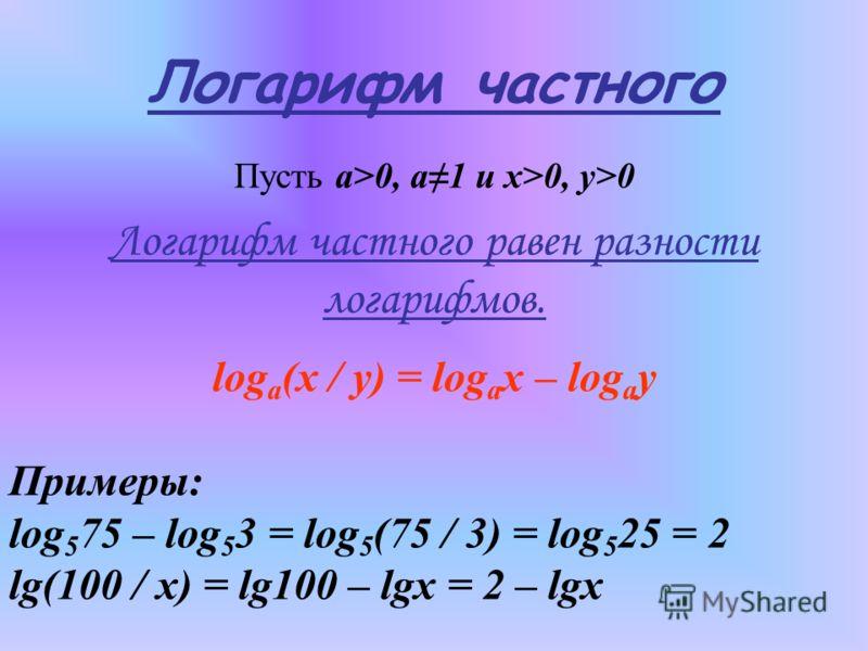Логарифм частного Пусть а>0, а1 и x>0, y>0 Логарифм частного равен разности логарифмов. log a (x / y) = log a x – log a y Примеры: log 5 75 – log 5 3 = log 5 (75 / 3) = log 5 25 = 2 lg(100 / x) = lg100 – lgx = 2 – lgx