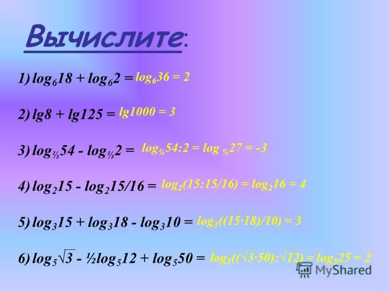 Вычислите : 1)log 6 18 + log 6 2 = 2)lg8 + lg125 = 3)log 54 - log 2 = 4)log 2 15 - log 2 15/16 = 5)log 3 15 + log 3 18 - log 3 10 = 6)log 5 3 - ½log 5 12 + log 5 50 = log 6 36 = 2 lg1000 = 3 log 54:2 = log 27 = -3 log 2 (15:15/16) = log 2 16 = 4 log