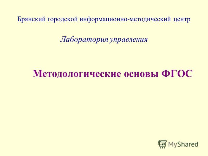 Брянский городской информационно-методический центр Лаборатория управления Методологические основы ФГОС
