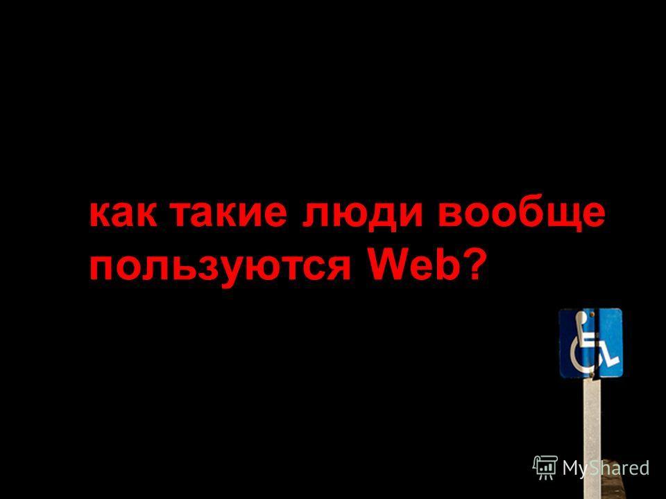 как такие люди вообще пользуются Web?
