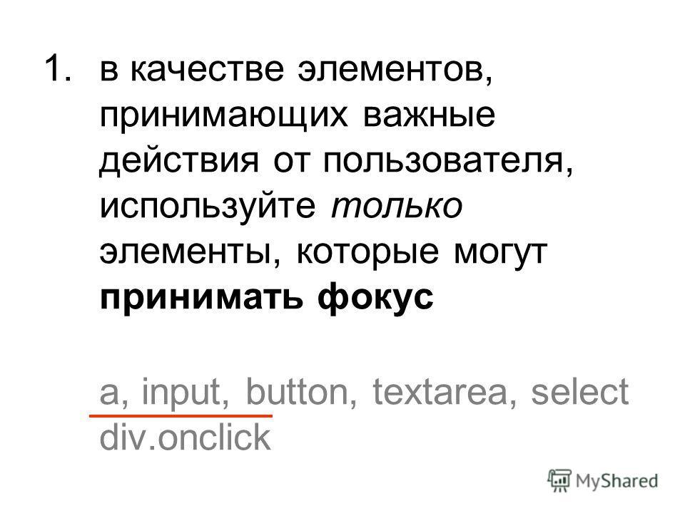 1. в качестве элементов, принимающих важные действия от пользователя, используйте только элементы, которые могут принимать фокус a, input, button, textarea, select div.onclick