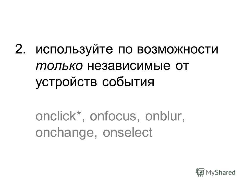 2. используйте по возможности только независимые от устройств события onclick*, onfocus, onblur, onchange, onselect