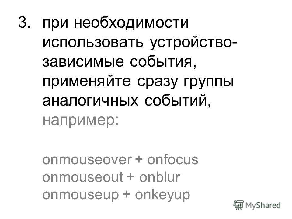 3. при необходимости использовать устройство- зависимые события, применяйте сразу группы аналогичных событий, например: onmouseover + onfocus onmouseout + onblur onmouseup + onkeyup