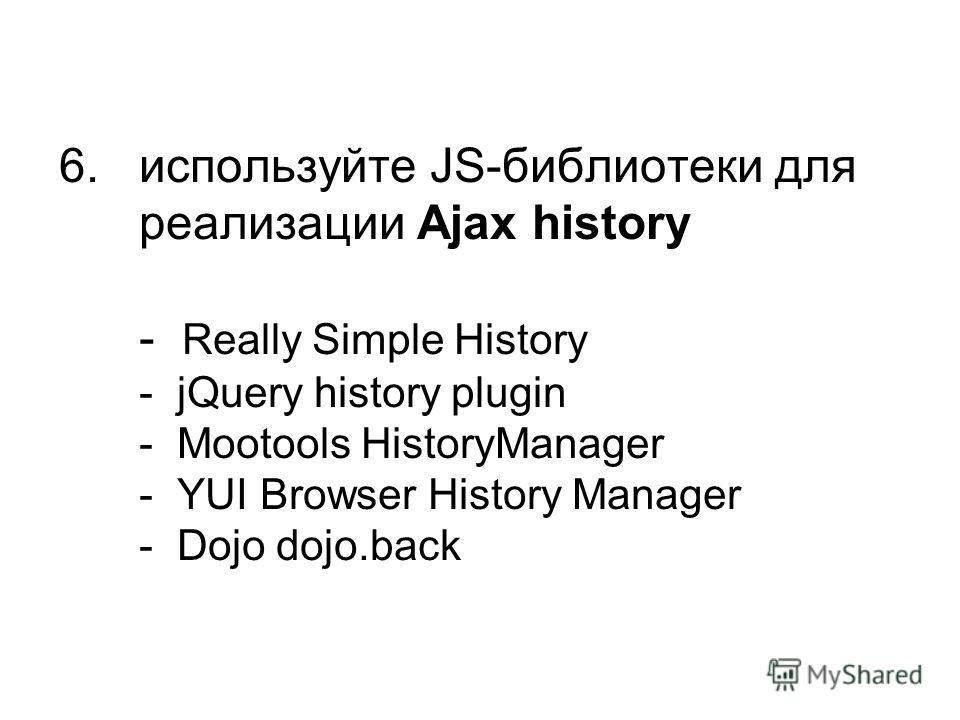 6. используйте JS-библиотеки для реализации Ajax history - Really Simple History - jQuery history plugin - Mootools HistoryManager - YUI Browser History Manager - Dojo dojo.back