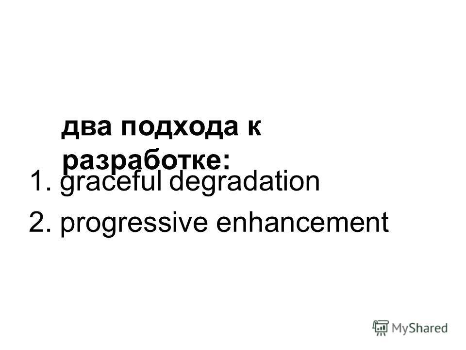 1. graceful degradation 2. progressive enhancement два подхода к разработке: