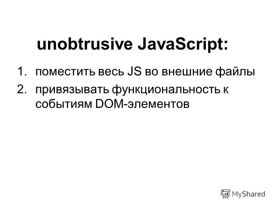 1. поместить весь JS во внешние файлы 2. привязывать функциональность к событиям DOM-элементов unobtrusive JavaScript: