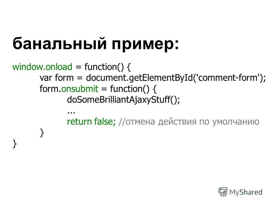 window.onload = function() { var form = document.getElementById('comment-form'); form.onsubmit = function() { doSomeBrilliantAjaxyStuff();... return false; //отмена действия по умолчанию } банальный пример: