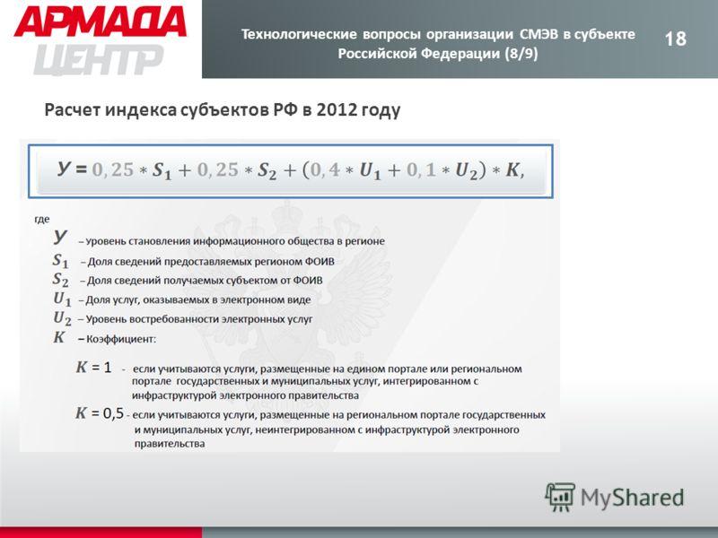 18 Расчет индекса субъектов РФ в 2012 году Технологические вопросы организации СМЭВ в субъекте Российской Федерации (8/9)