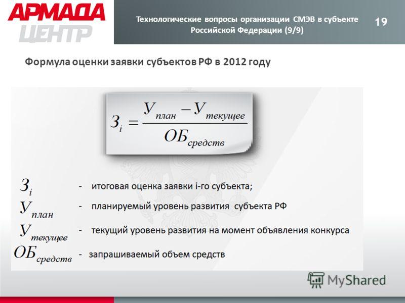 19 Формула оценки заявки субъектов РФ в 2012 году Технологические вопросы организации СМЭВ в субъекте Российской Федерации (9/9)