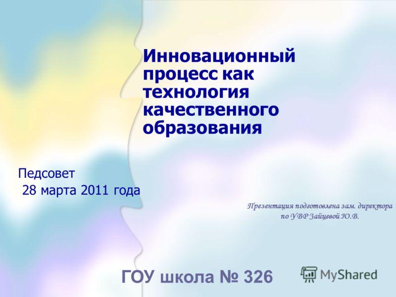 Инновационный процесс как технология качественного образования Педсовет 28 марта 2011 года Презентация подготовлена зам. директора по УВР Зайцевой Ю.В. ГОУ школа 326