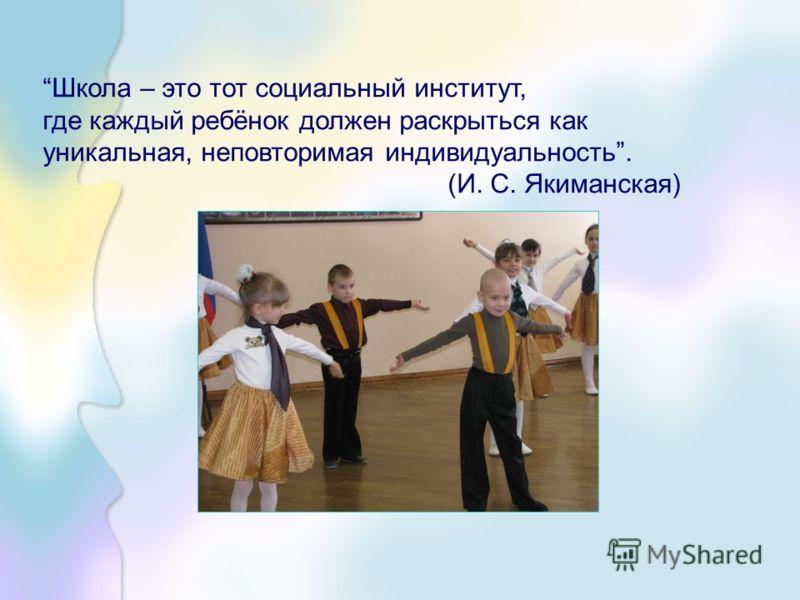 Школа – это тот социальный институт, где каждый ребёнок должен раскрыться как уникальная, неповторимая индивидуальность. (И. С. Якиманская)