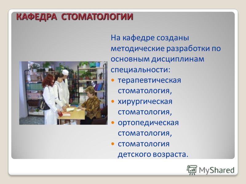На кафедре созданы методические разработки по основным дисциплинам специальности: терапевтическая стоматология, хирургическая стоматология, ортопедическая стоматология, стоматология детского возраста. КАФЕДРА СТОМАТОЛОГИИ