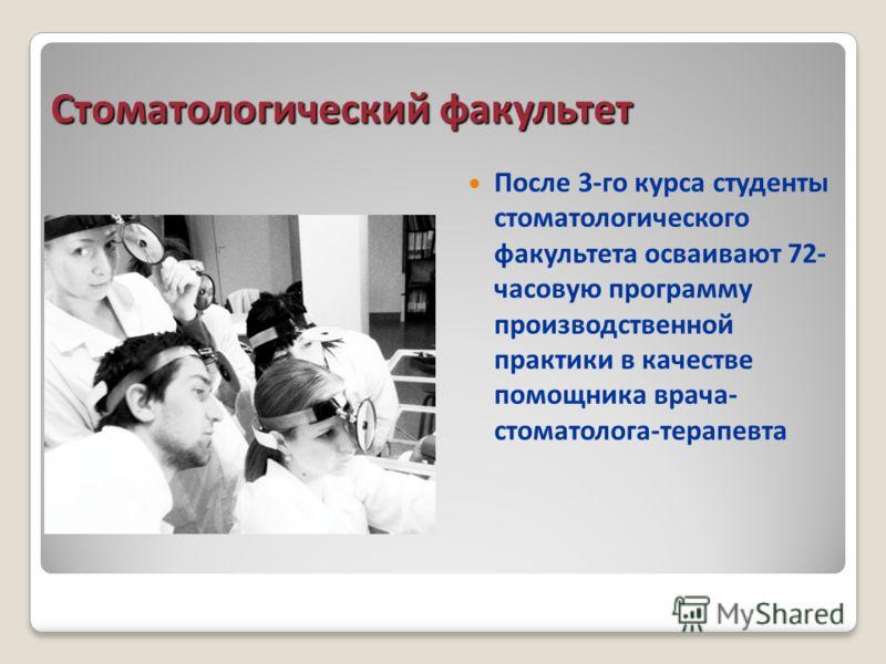 Стоматологический факультет После 3-го курса студенты стоматологического факультета осваивают 72- часовую программу производственной практики в качестве помощника врача- стоматолога-терапевта