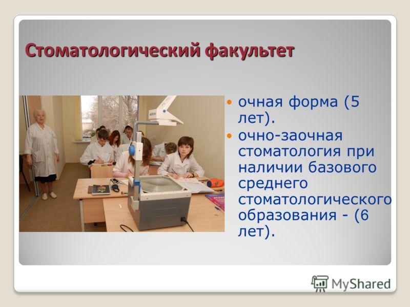 Стоматологический факультет очная форма (5 лет). очно-заочная стоматология при наличии базового среднего стоматологического образования - (6 лет).