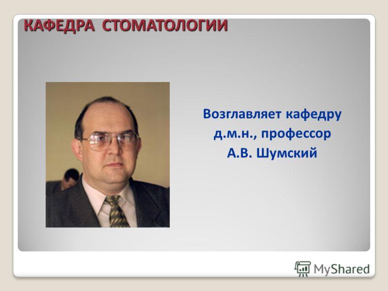 Возглавляет кафедру д.м.н., профессор А.В. Шумский КАФЕДРА СТОМАТОЛОГИИ