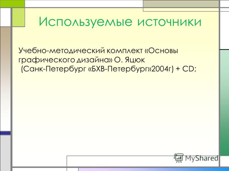 Используемые источники Учебно-методический комплект «Основы графического дизайна» О. Яцюк (Санк-Петербург «БХВ-Петербург»2004г) + CD;