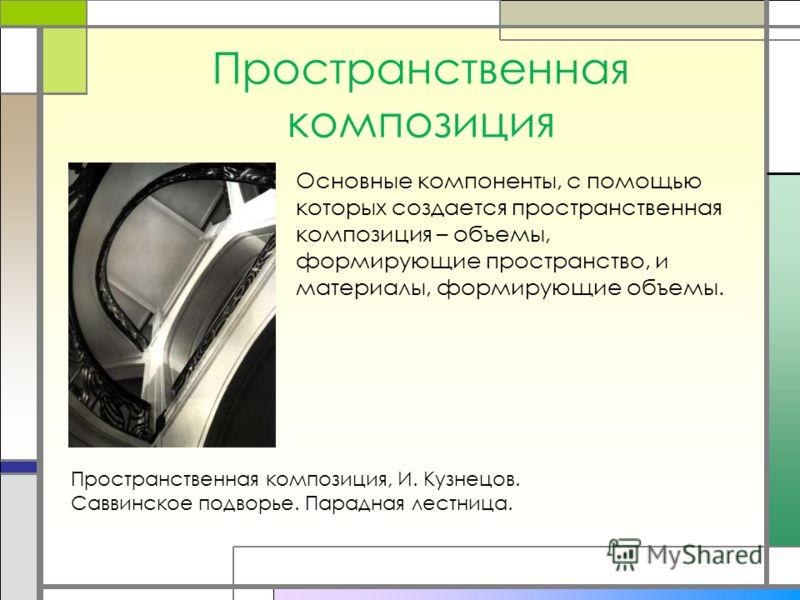 Пространственная композиция Пространственная композиция, И. Кузнецов. Саввинское подворье. Парадная лестница. Основные компоненты, с помощью которых создается пространственная композиция – объемы, формирующие пространство, и материалы, формирующие об