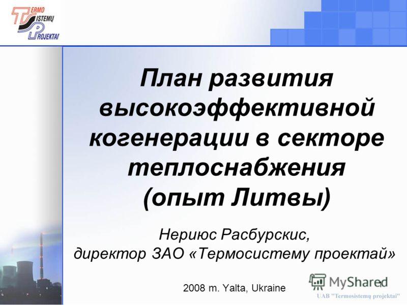1 План развития высокоэффективной когенерации в секторе теплоснабжения (опыт Литвы) Нериюс Расбурскис, директор ЗАО «Термосистему проектай» 2008 m. Yalta, Ukraine