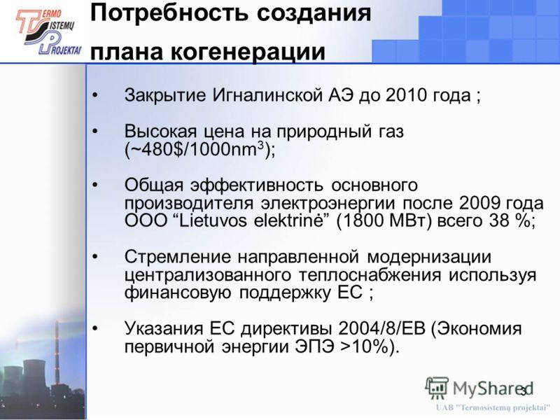 3 Закрытие Игналинской АЭ до 2010 года ; Высокая цена на природный газ (~480$/1000nm 3 ); Общая эффективность основного производителя электроэнергии после 2009 года ООО Lietuvos elektrinė (1800 МВт) всего 38 %; Стремление направленной модернизации це