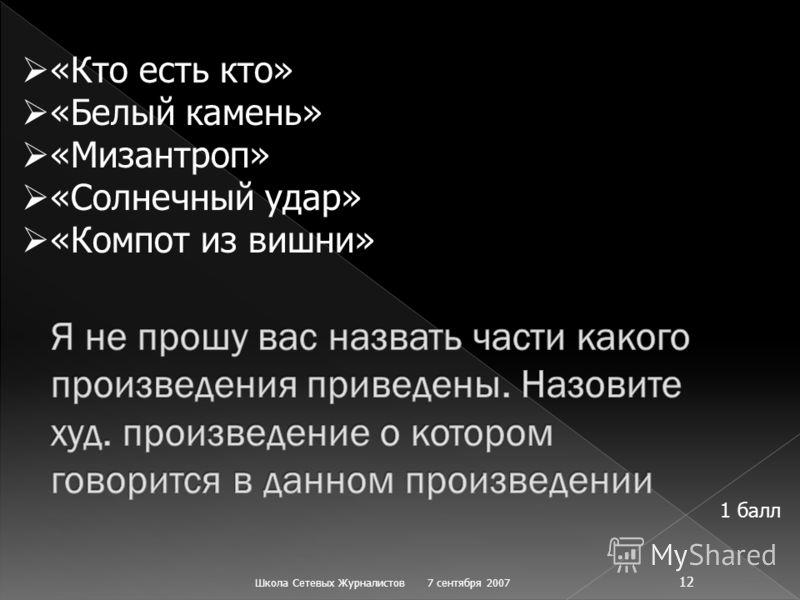 7 сентября 2007Школа Сетевых Журналистов 12 «Кто есть кто» «Белый камень» «Мизантроп» «Солнечный удар» «Компот из вишни» 1 балл