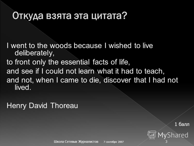 I went to the woods because I wished to live deliberately, to front only the essential facts of life, and see if I could not learn what it had to teach, and not, when I came to die, discover that I had not lived. Henry David Thoreau 7 сентября 2007 Ш