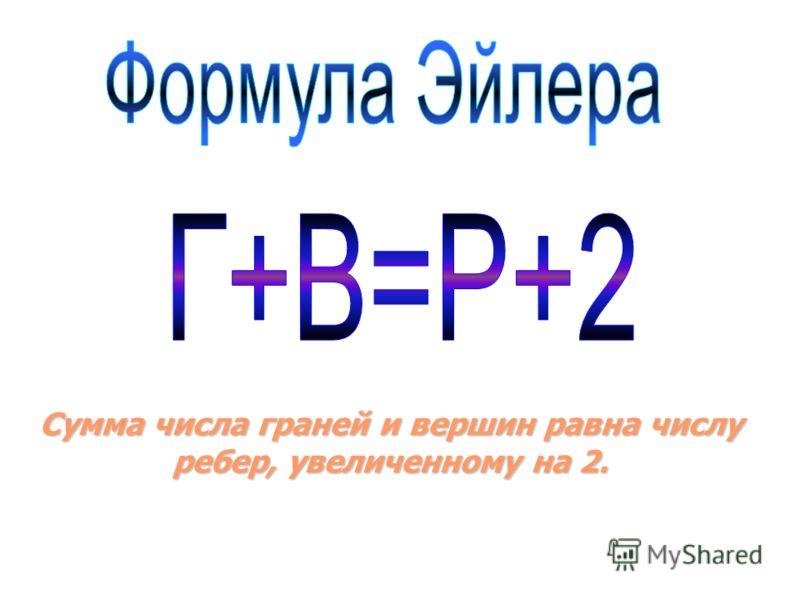 Сумма числа граней и вершин равна числу ребер, увеличенному на 2.