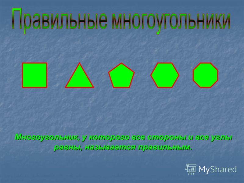 Многоугольник, у которого все стороны и все углы равны, называется правильным.