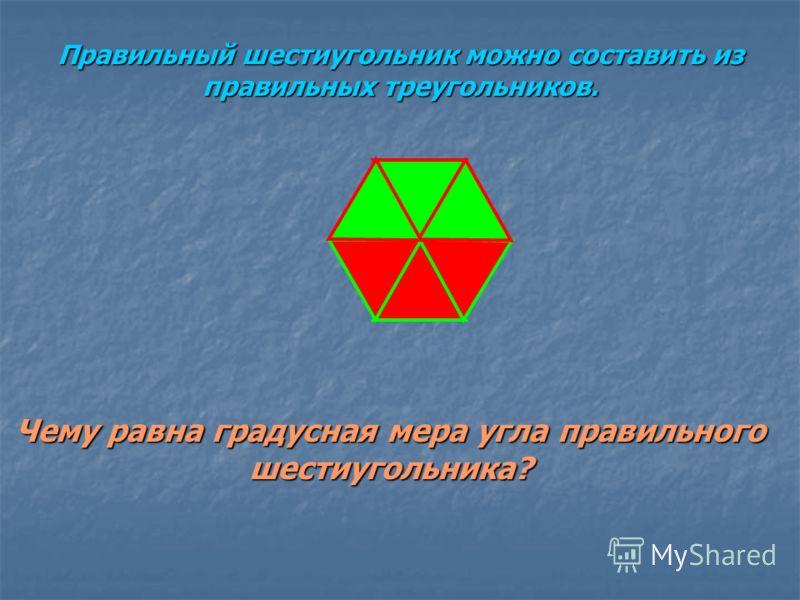 Правильный шестиугольник можно составить из правильных треугольников. Чему равна градусная мера угла правильного шестиугольника?
