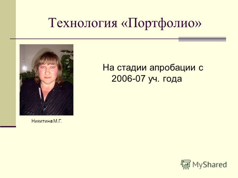 Технология «Портфолио» На стадии апробации с 2006-07 уч. года Никитина М.Г.
