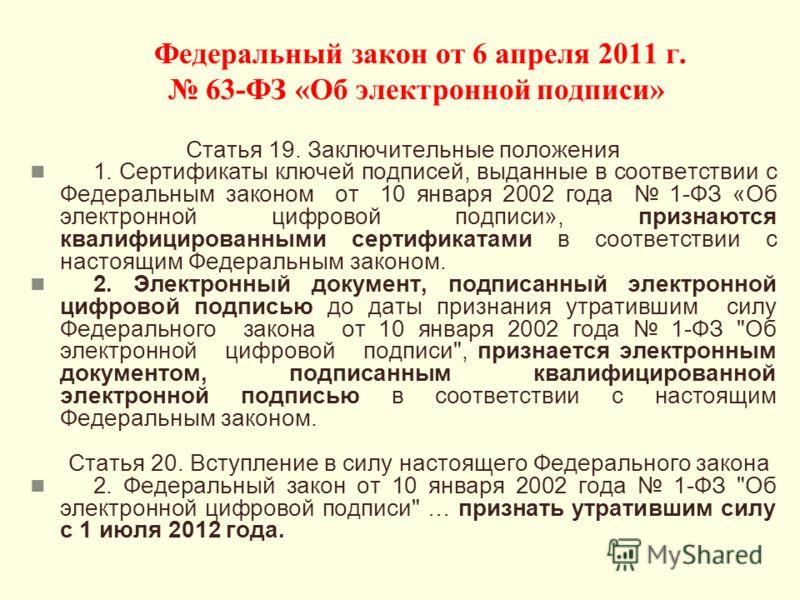 Федеральный закон от 6 апреля 2011 г. 63-ФЗ «Об электронной подписи» Статья 19. Заключительные положения 1. Сертификаты ключей подписей, выданные в соответствии с Федеральным законом от 10 января 2002 года 1-ФЗ «Об электронной цифровой подписи», приз