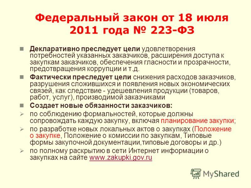 Федеральный закон от 18 июля 2011 года 223-ФЗ Декларативно преследует цели удовлетворения потребностей указанных заказчиков, расширения доступа к закупкам заказчиков, обеспечения гласности и прозрачности, предотвращения коррупции и т.д. Фактически пр