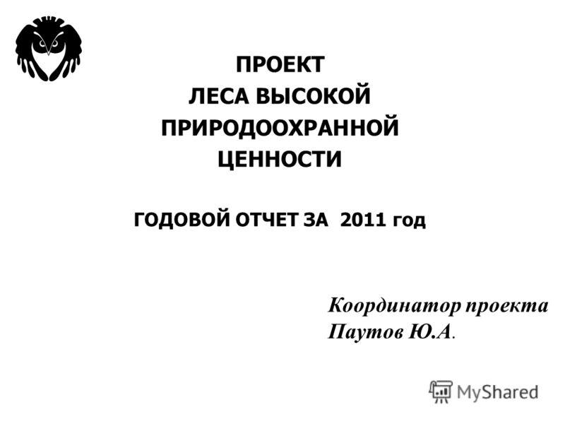 ПРОЕКТ ЛЕСА ВЫСОКОЙ ПРИРОДООХРАННОЙ ЦЕННОСТИ ГОДОВОЙ ОТЧЕТ ЗА 2011 год Координатор проекта Паутов Ю.А.