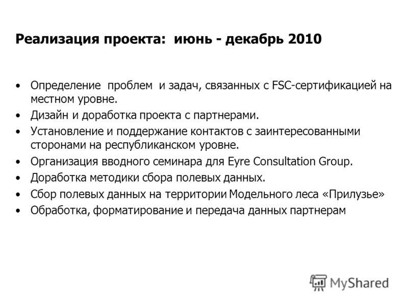 Реализация проекта: июнь - декабрь 2010 Определение проблем и задач, связанных с FSC-сертификацией на местном уровне. Дизайн и доработка проекта с партнерами. Установление и поддержание контактов с заинтересованными сторонами на республиканском уровн