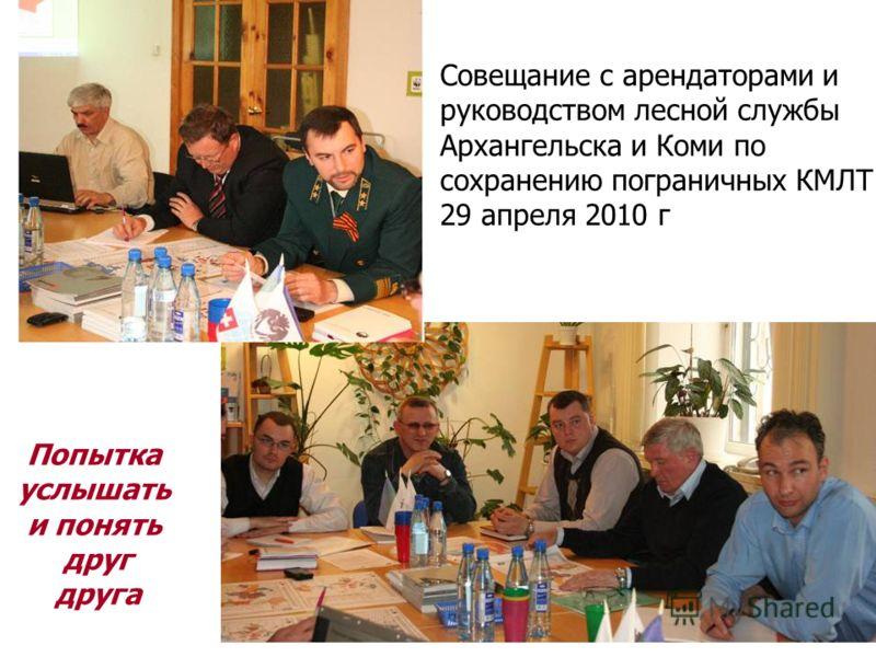 Совещание с арендаторами и руководством лесной службы Архангельска и Коми по сохранению пограничных КМЛТ 29 апреля 2010 г Попытка услышать и понять друг друга