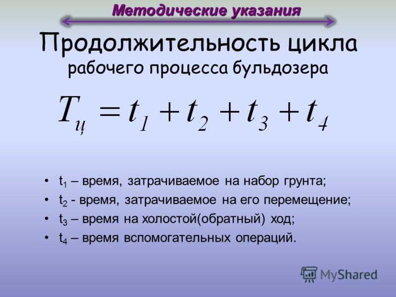 Продолжительность цикла рабочего процесса бульдозера Методические указания t 1 – время, затрачиваемое на набор грунта; t 2 - время, затрачиваемое на его перемещение; t 3 – время на холостой(обратный) ход; t 4 – время вспомогательных операций.