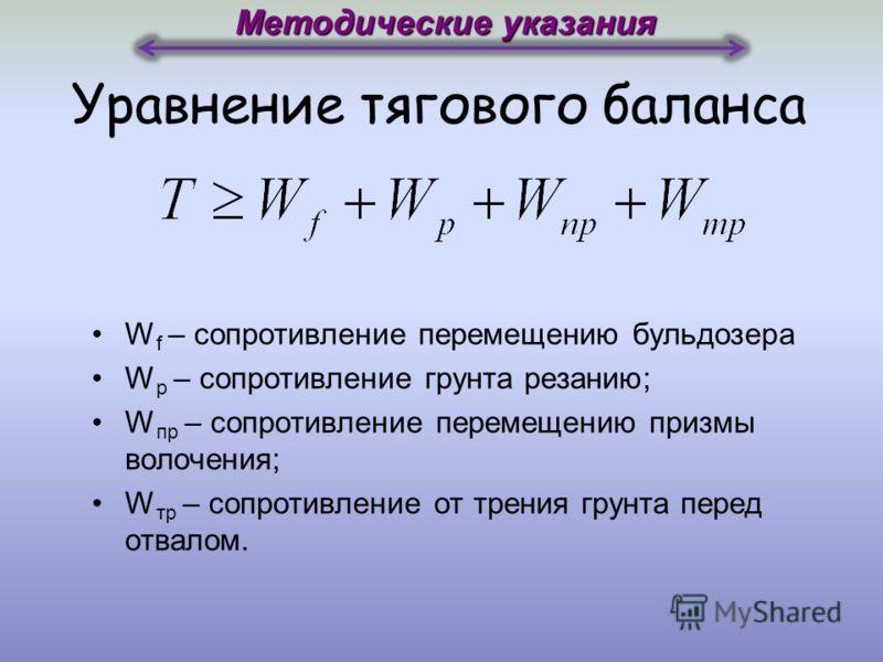 Уравнение тягового баланса W f – сопротивление перемещению бульдозера W р – сопротивление грунта резанию; W пр – сопротивление перемещению призмы волочения; W тр – сопротивление от трения грунта перед отвалом. Методические указания