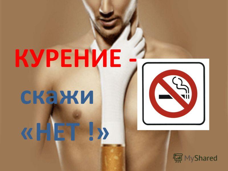 КУРЕНИЕ - скажи «НЕТ !»