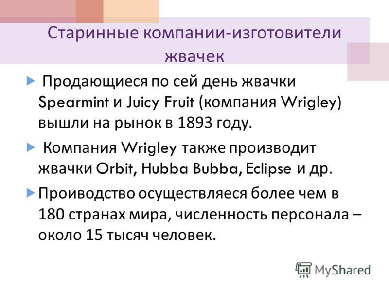 Старинные компании - изготовители жвачек Продающиеся по сей день жвачки Spearmint и Juicy Fruit ( компания Wrigley) вышли на рынок в 1893 году. Компания Wrigley также производит жвачки Orbit, Hubba Bubba, Eclipse и др. Проиводство осуществляеся более