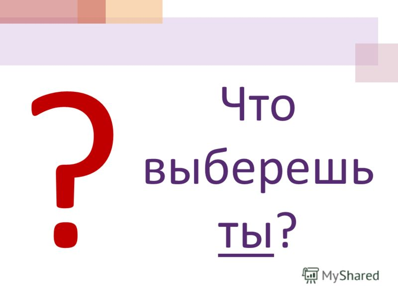 Что выберешь ты ? ?