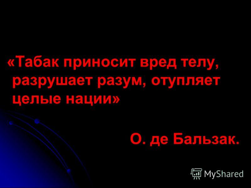 «Табак приносит вред телу, разрушает разум, отупляет целые нации» О. де Бальзак.