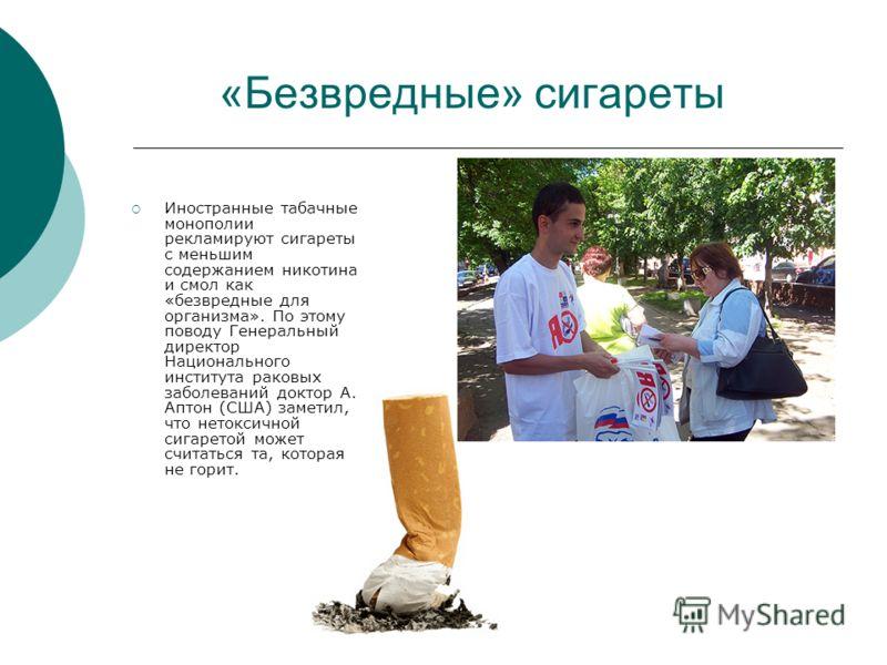 «Безвредные» сигареты Иностранные табачные монополии рекламируют сигареты с меньшим содержанием никотина и смол как «безвредные для организма». По этому поводу Генеральный директор Национального института раковых заболеваний доктор А. Аптон (США) зам